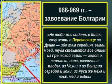968-969 гг. – завоевание Болгарии «Не любо мне сидеть в Киеве, хочу жить в Пе...
