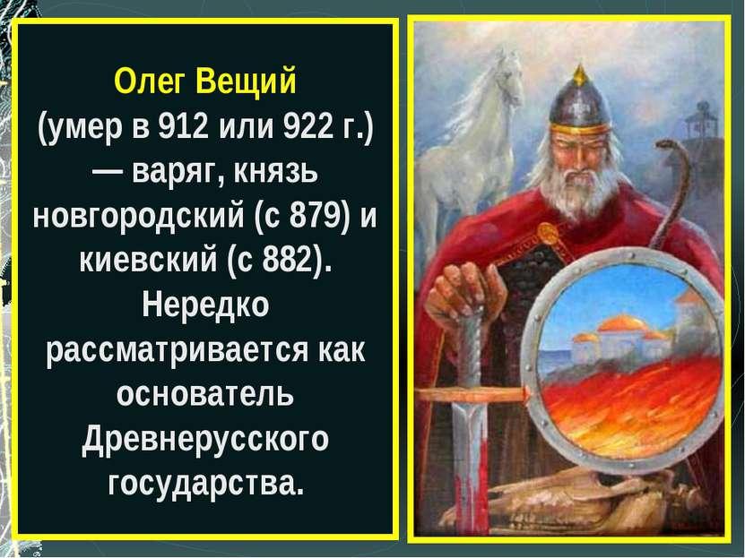 Олег Вещий (умер в 912 или 922 г.) — варяг, князь новгородский (с 879) и киев...