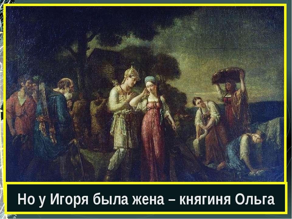 Но у Игоря была жена – княгиня Ольга