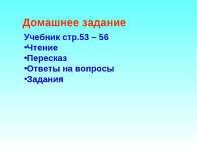 Домашнее задание Учебник стр.53 – 56 Чтение Пересказ Ответы на вопросы Задания
