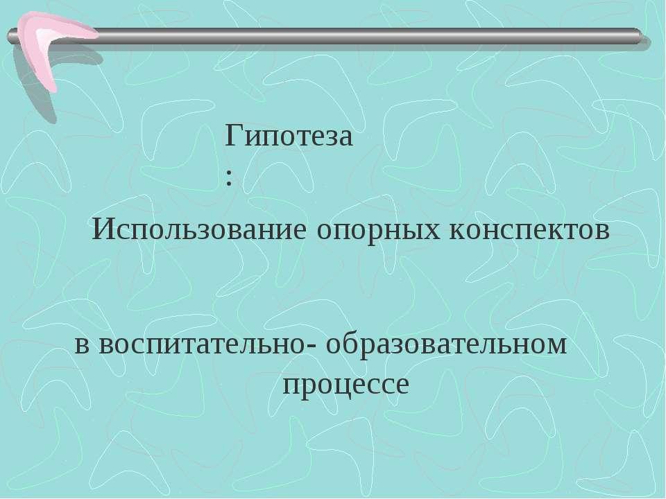 Гипотеза: Использование опорных конспектов в воспитательно- образовательном п...