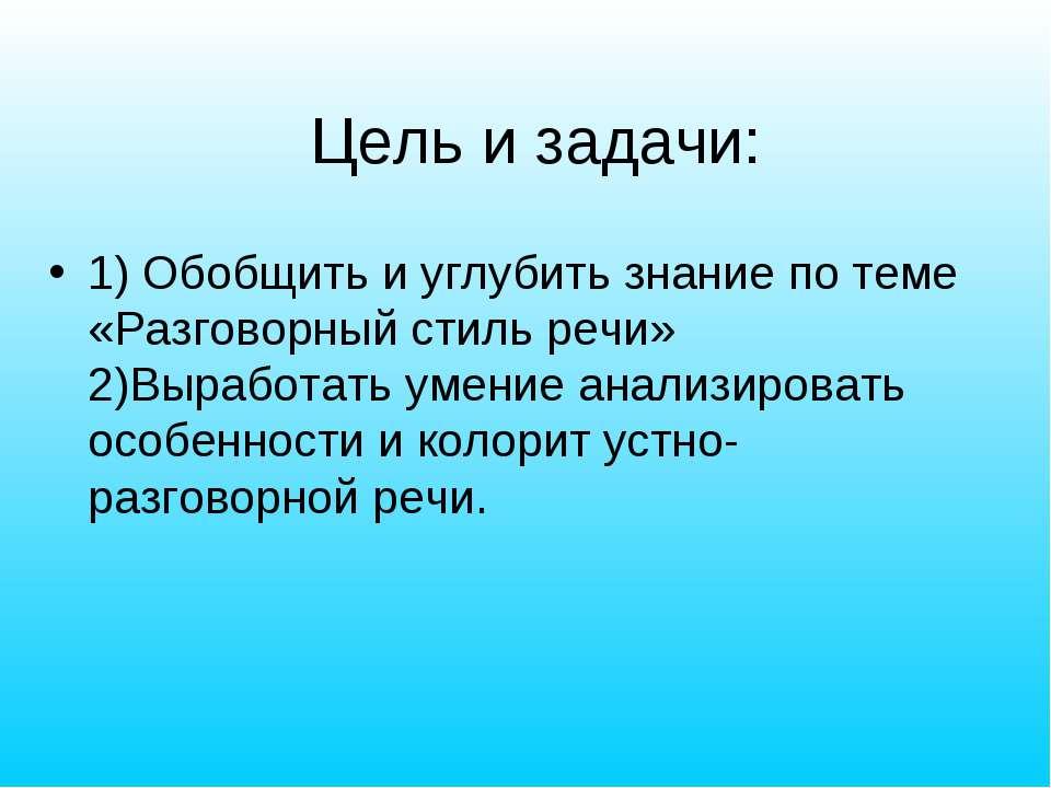 Цель и задачи: 1) Обобщить и углубить знание по теме «Разговорный стиль речи»...