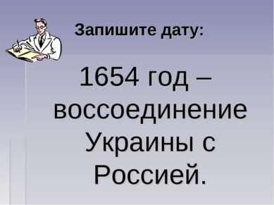 Запишите дату: 1654 год – воссоединение Украины с Россией.