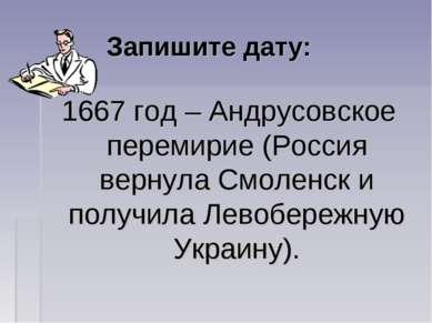 Запишите дату: 1667 год – Андрусовское перемирие (Россия вернула Смоленск и п...