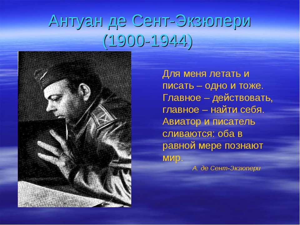 Антуан де Сент-Экзюпери (1900-1944) Для меня летать и писать – одно и тоже. Г...