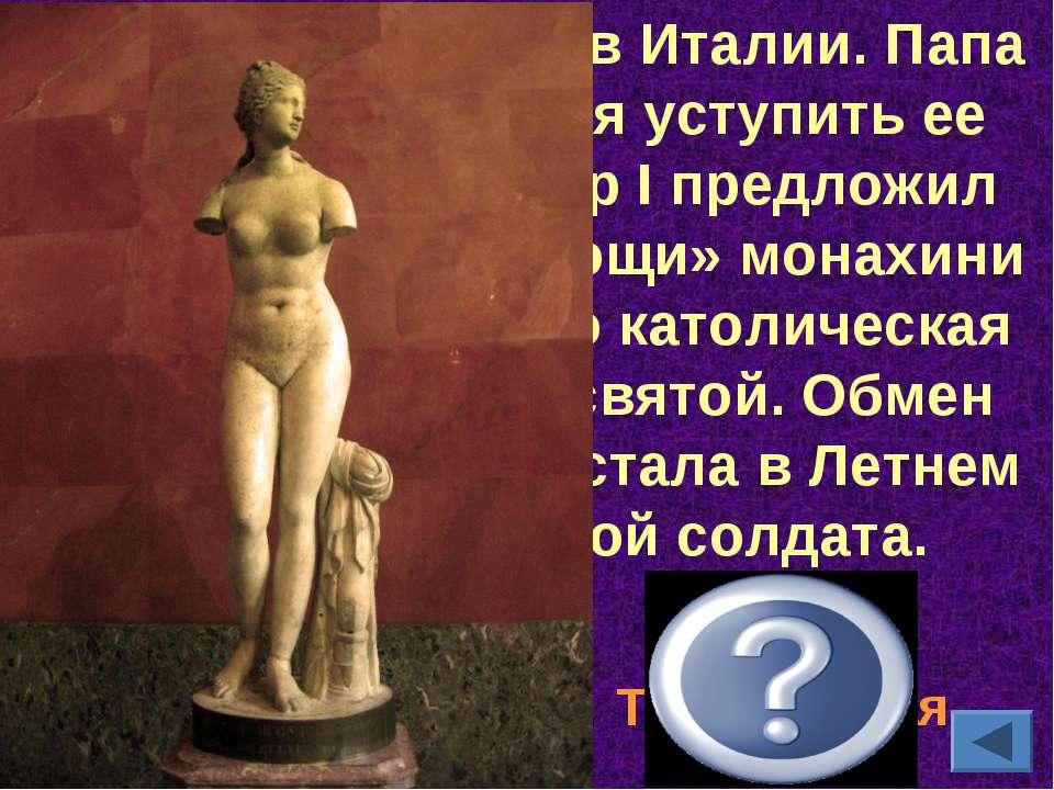 Она была найдена в Италии. Папа Римский отказался уступить ее России. Тогда П...