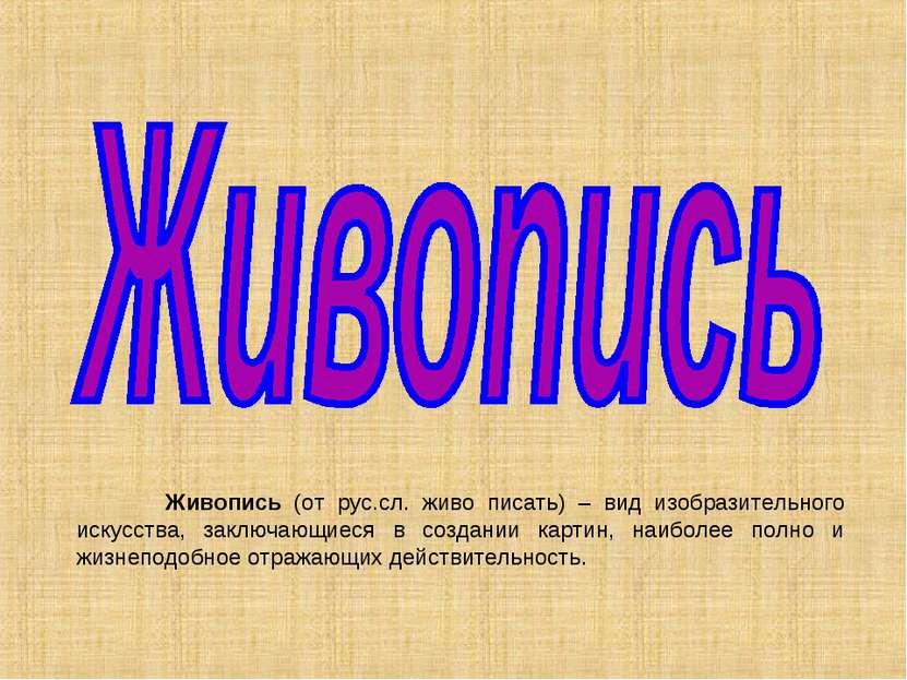 Живопись (от рус.сл. живо писать) – вид изобразительного искусства, заключающ...