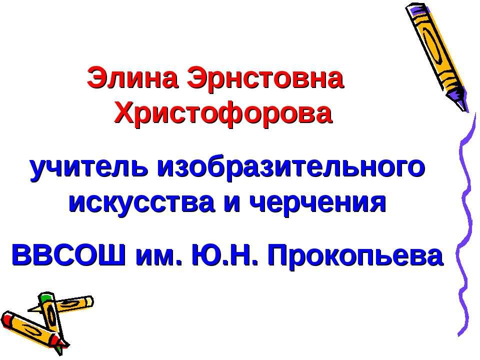 Элина Эрнстовна Христофорова учитель изобразительного искусства и черчения ВВ...