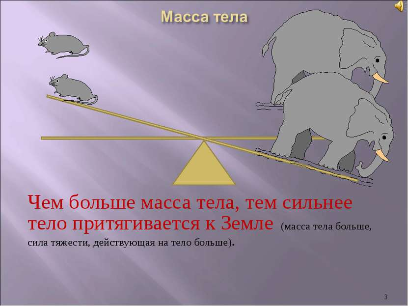 Чем больше масса тела, тем сильнее тело притягивается к Земле (масса тела бол...