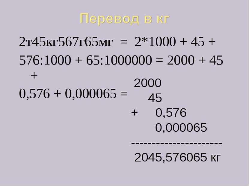 2т45кг567г65мг = 2*1000 + 45 + 576:1000 + 65:1000000 = 2000 + 45 + 0,576 + 0,...