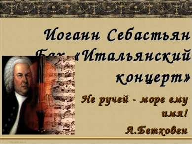 Иоганн Себастьян Бах. «Итальянский концерт» Не ручей - море ему имя! Л.Бетховен