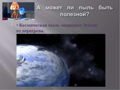 • Космическая пыль защищает Землю от перегрева.