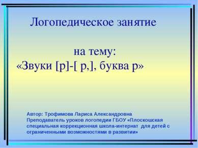 Логопедическое занятие на тему: «Звуки [р]-[ р,], буква р» Автор: Трофимова Л...