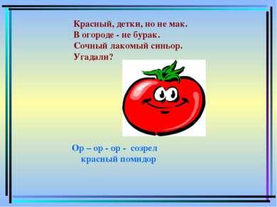 Ор – ор - ор - созрел красный помидор Красный, детки, но не мак. В огороде -...