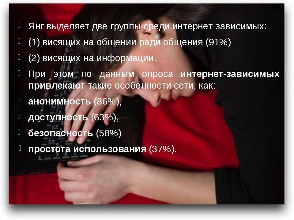 Янг выделяет две группы среди интернет-зависимых: (1) висящих на общении ради...