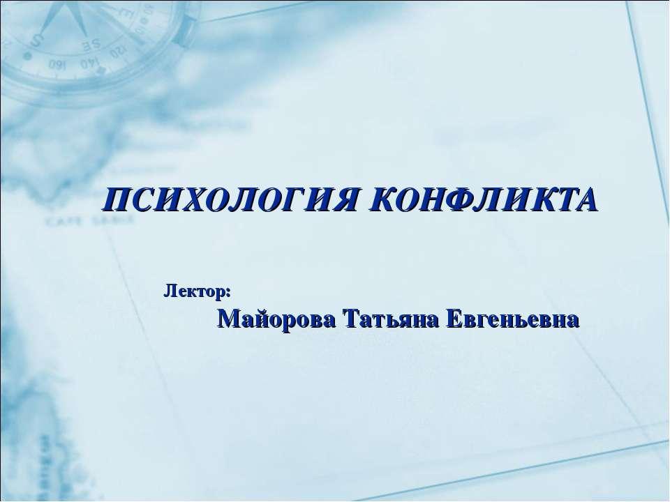 ПСИХОЛОГИЯ КОНФЛИКТА Лектор: Майорова Татьяна Евгеньевна