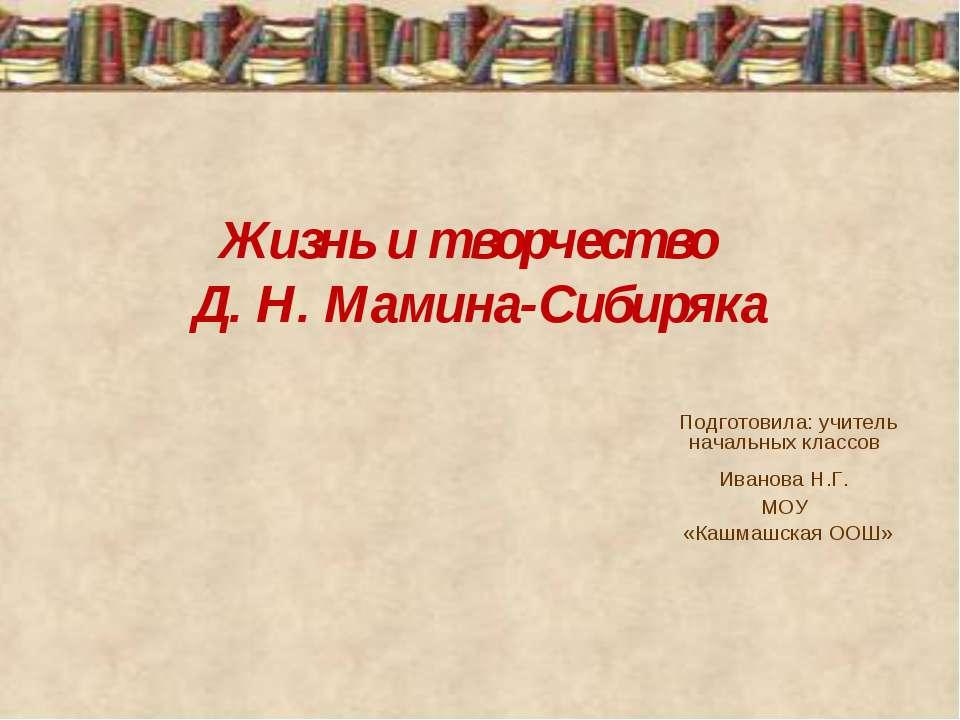 Жизнь и творчество Д. Н. Мамина-Сибиряка Подготовила: учитель начальных класс...