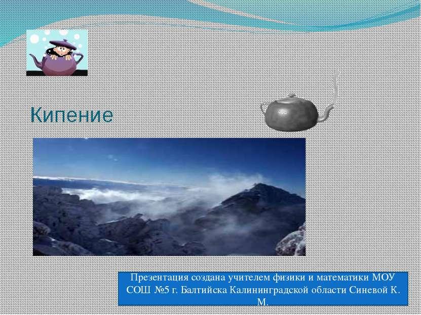 Кипение Презентация создана учителем физики и математики МОУ СОШ №5 г. Балтий...