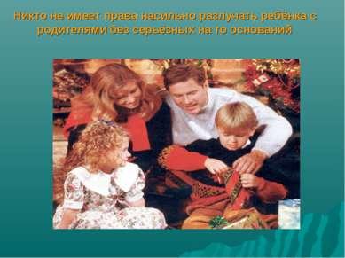 Никто не имеет права насильно разлучать ребёнка с родителями без серьёзных на...