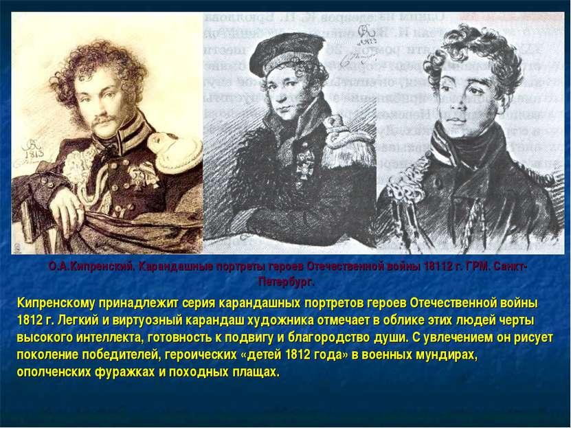 Кипренскому принадлежит серия карандашных портретов героев Отечественной войн...