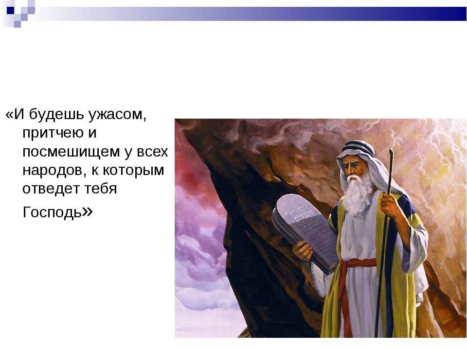 «И будешь ужасом, притчею и посмешищем у всех народов, к которым отведет тебя...