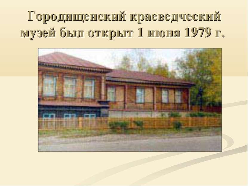 Городищенский краеведческий музей был открыт 1 июня 1979 г.