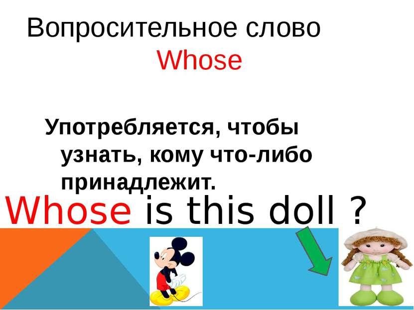 Вопросительное слово Whose Употребляется, чтобы узнать, кому что-либо принадл...