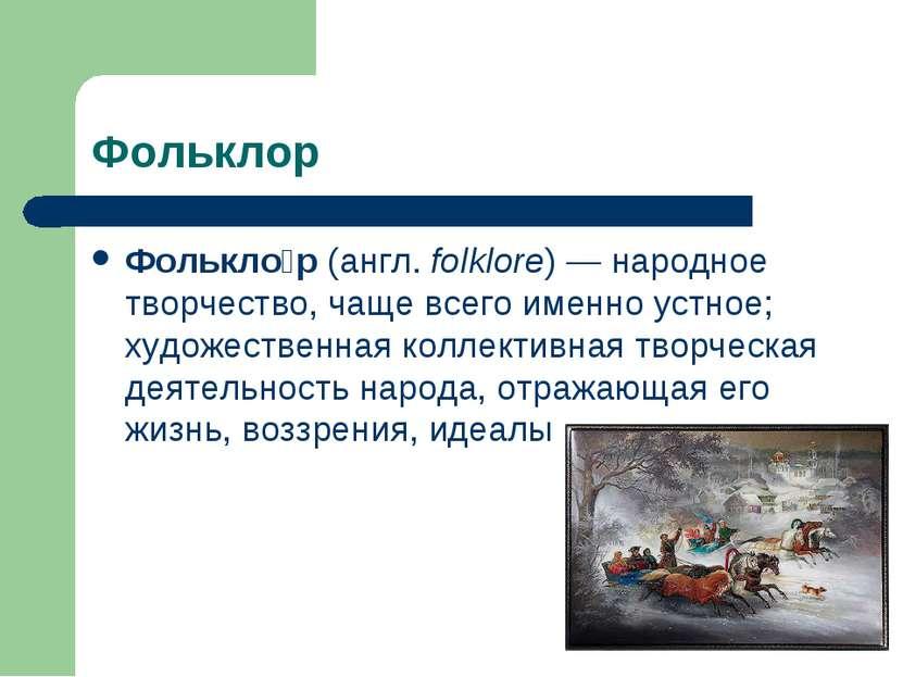 Фольклор Фолькло р (англ. folklore) — народное творчество, чаще всего именно ...