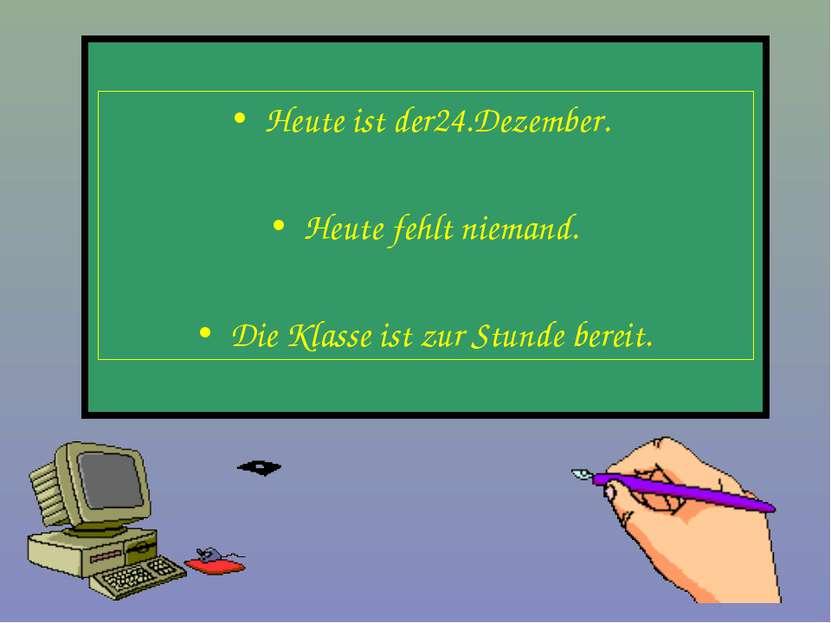 Heute ist der24.Dezember. Heute fehlt niemand. Die Klasse ist zur Stunde bereit.