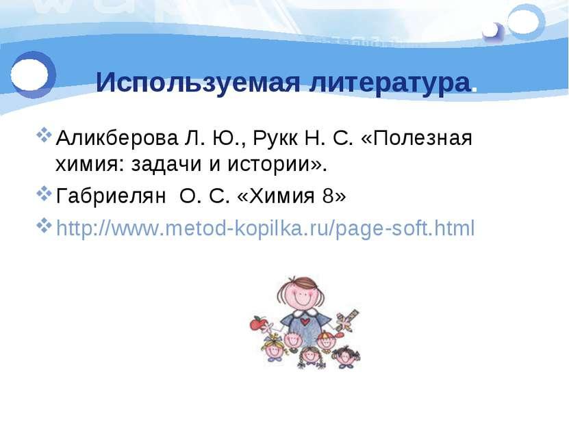 Используемая литература. Аликберова Л. Ю., Рукк Н. С. «Полезная химия: задачи...