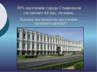 20% населения города Ставрополя составляет 64 тыс. человек. Какова численност...