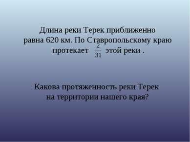 Длина реки Терек приближенно равна 620 км. По Ставропольскому краю протекает ...