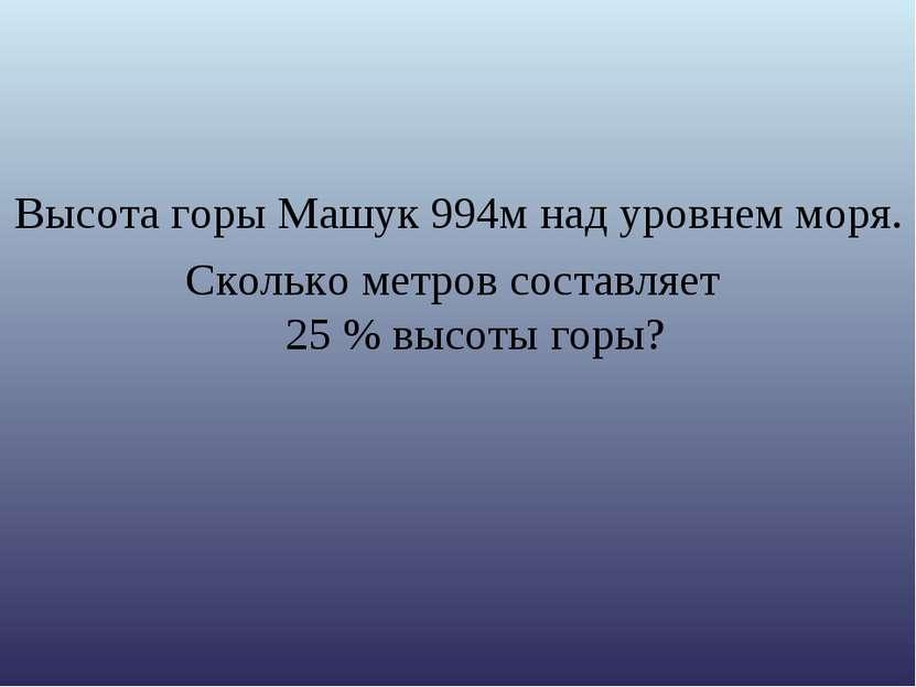 Высота горы Машук 994м над уровнем моря. Сколько метров составляет 25 % высот...