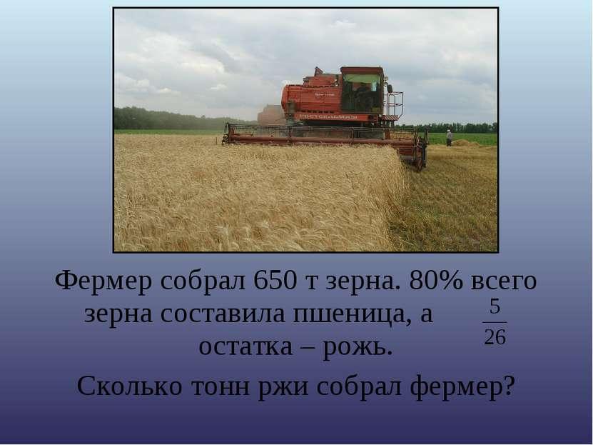 Фермер собрал 650 т зерна. 80% всего зерна составила пшеница, а остатка – рож...