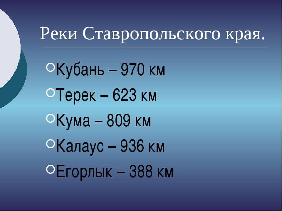 Реки Ставропольского края. Кубань – 970 км Терек – 623 км Кума – 809 км Калау...