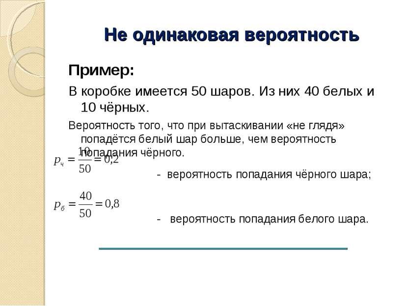 Не одинаковая вероятность Пример: В коробке имеется 50 шаров. Из них 40 белых...