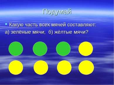 Подумай Какую часть всех мячей составляют: а) зелёные мячи; б) жёлтые мячи?