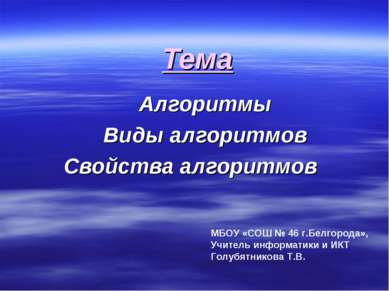 Тема Алгоритмы Виды алгоритмов Свойства алгоритмов МБОУ «СОШ № 46 г.Белгорода...