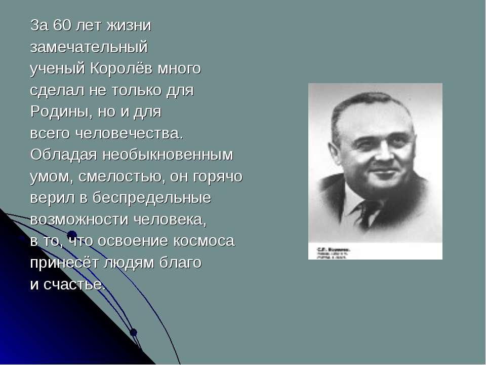 За 60 лет жизни замечательный ученый Королёв много сделал не только для Родин...
