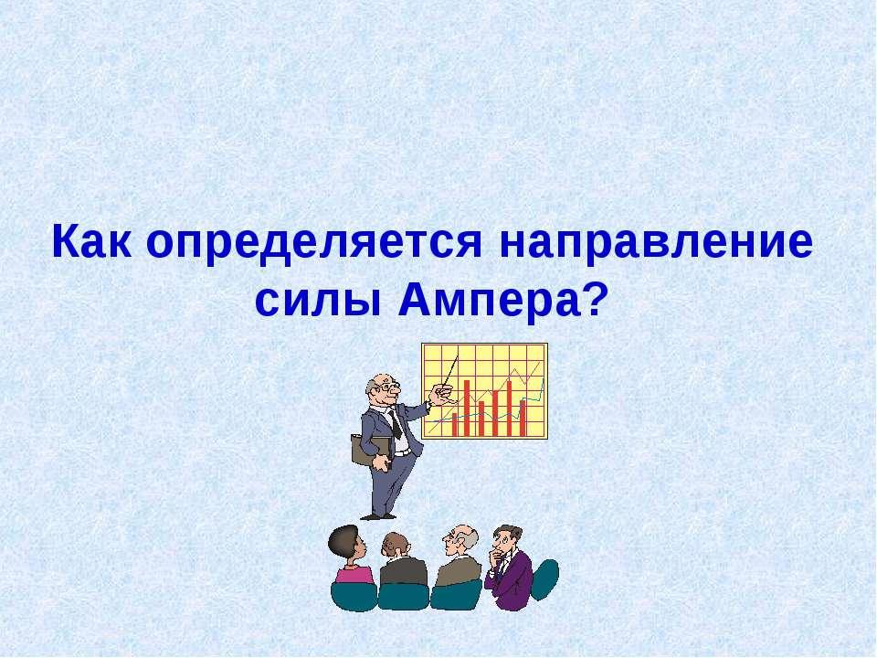 Как определяется направление силы Ампера?