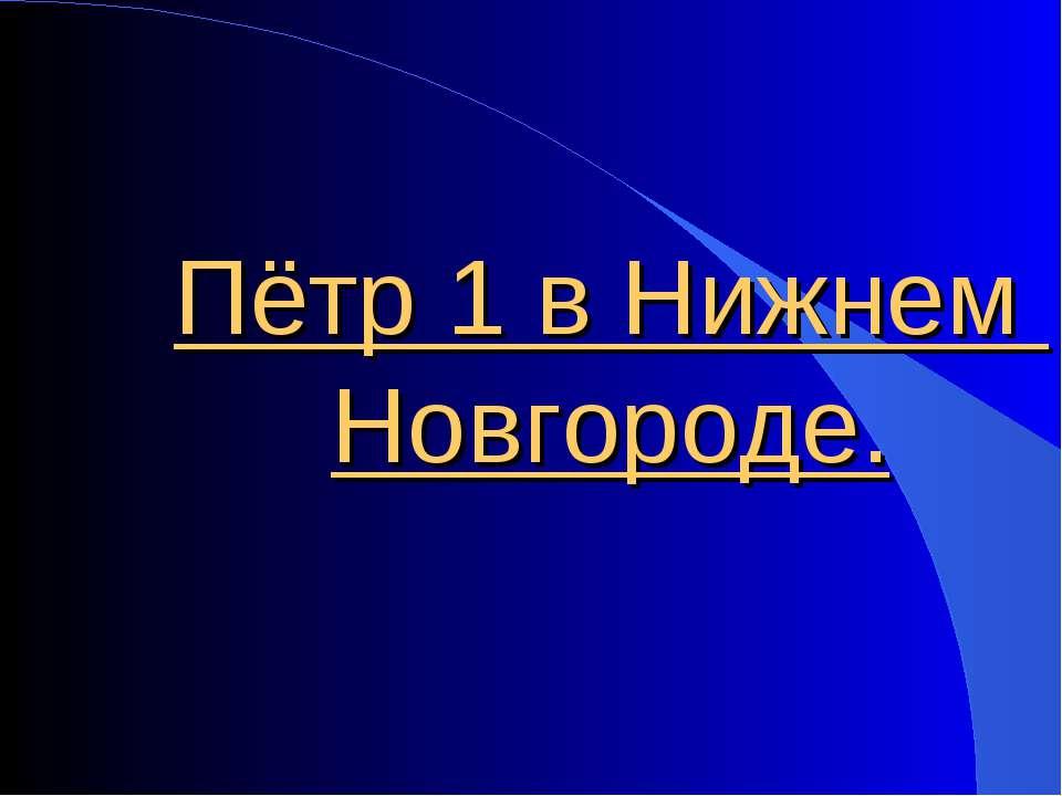 Пётр 1 в Нижнем Новгороде.
