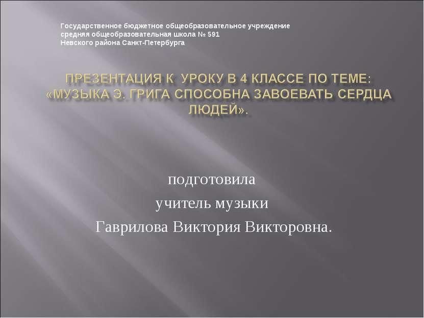 подготовила учитель музыки Гаврилова Виктория Викторовна. Государственное бюд...