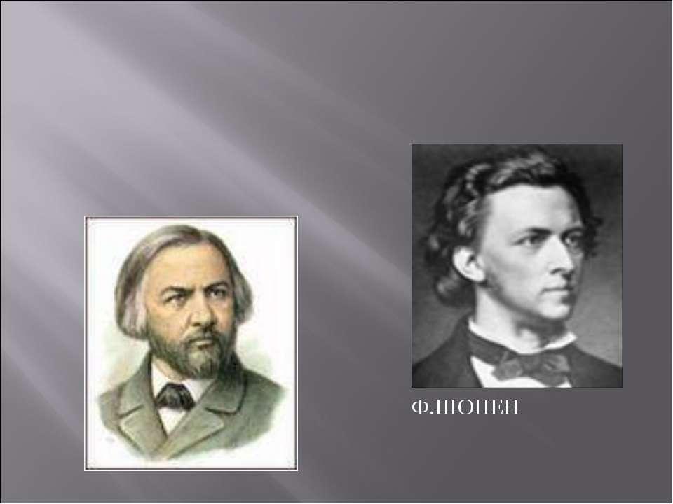 М.И.ГЛИНКА Ф.ШОПЕН