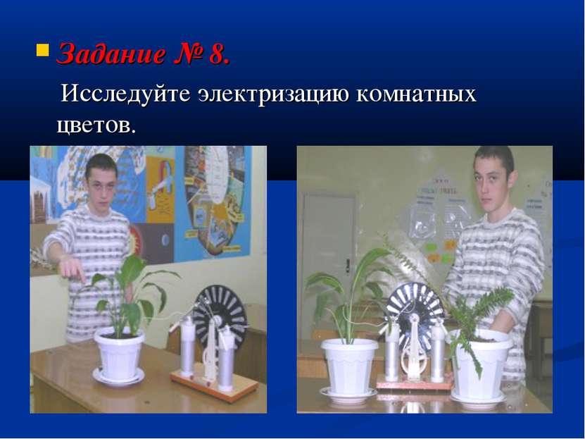 Задание № 8. Исследуйте электризацию комнатных цветов.