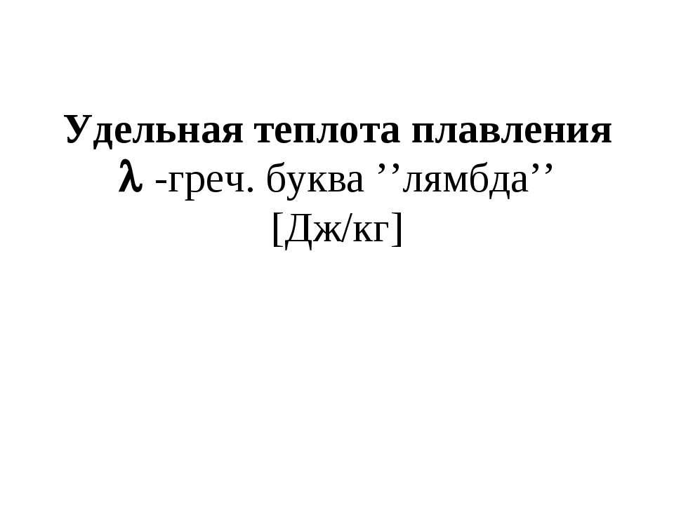 Удельная теплота плавления -греч. буква ''лямбда'' [Дж/кг]