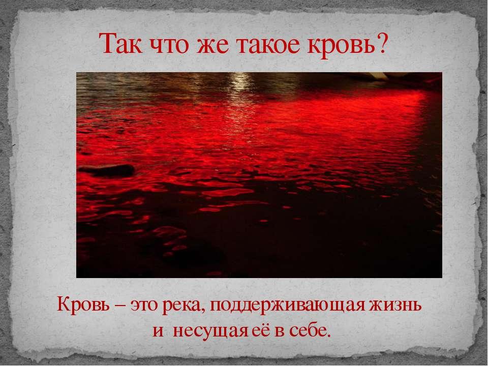 Так что же такое кровь? Кровь – это река, поддерживающая жизнь и несущая её в...