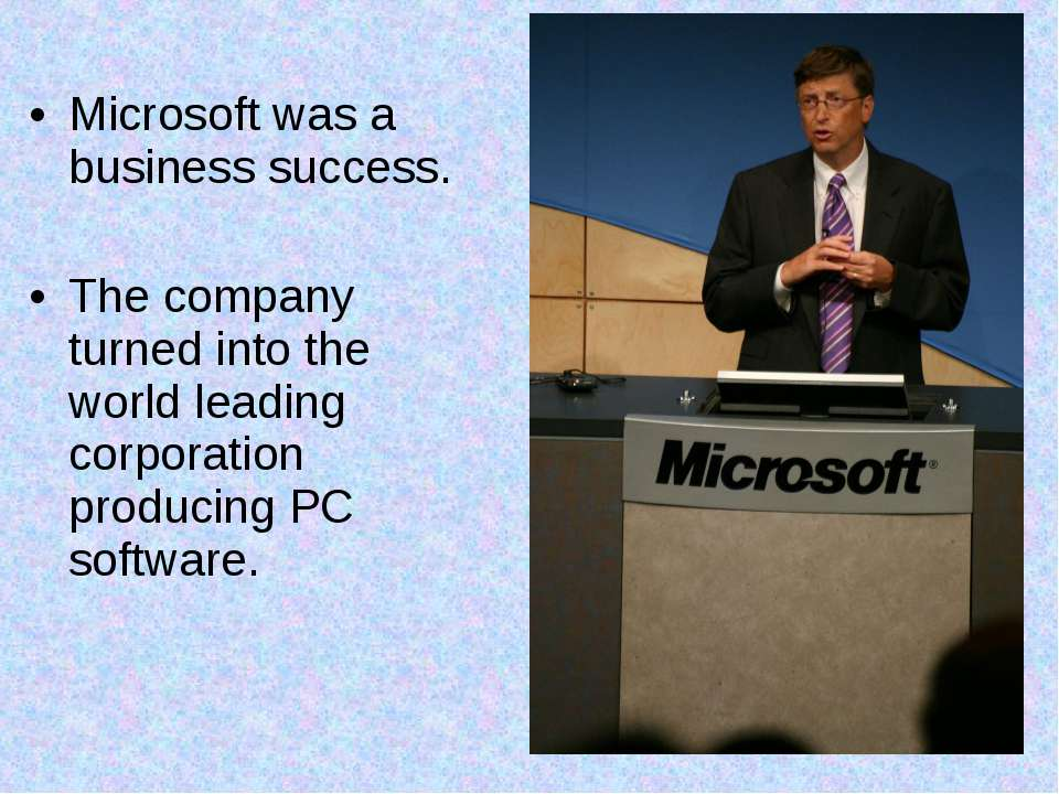 Microsoft was a business success. The company turned into the world leading c...