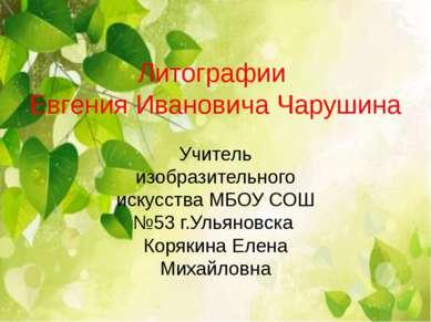 Литографии Евгения Ивановича Чарушина Учитель изобразительного искусства МБОУ...