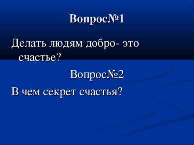 Вопрос№1 Делать людям добро- это счастье? Вопрос№2 В чем секрет счастья?