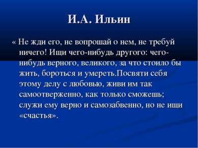 И.А. Ильин « Не жди его, не вопрошай о нем, не требуй ничего! Ищи чего-нибудь...